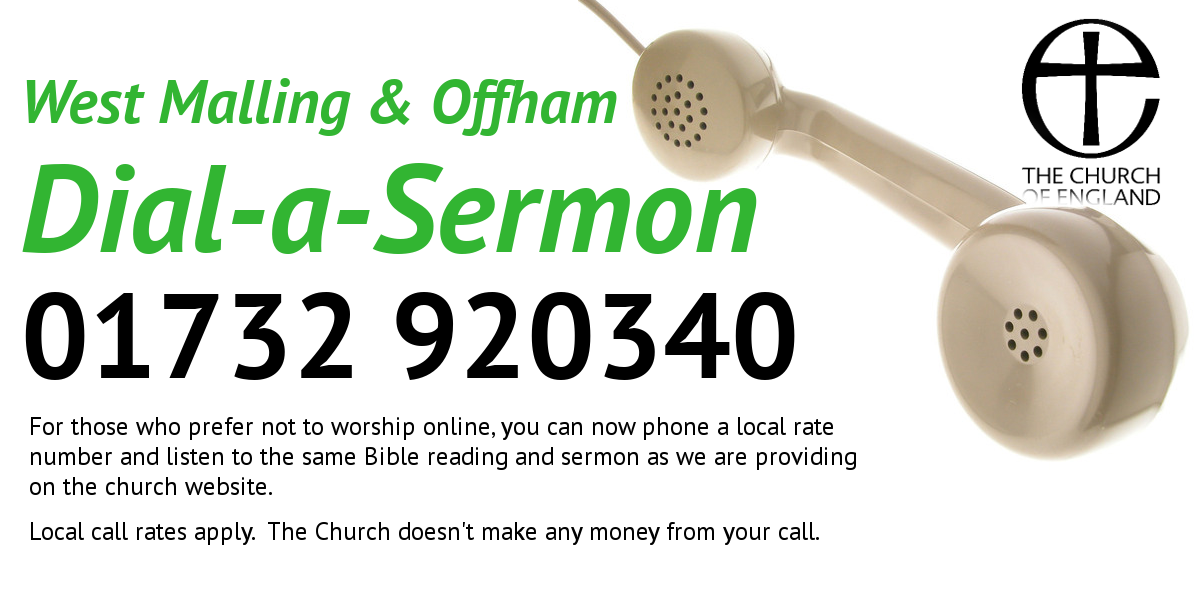 Dial a Sermon, 01732 920340. For those who prefer not to worship online, you can phone a local rate number and listen to the same Bible reading and sermon as we provide on the website. Local call rates apply. The church doesn't make any money from your call.